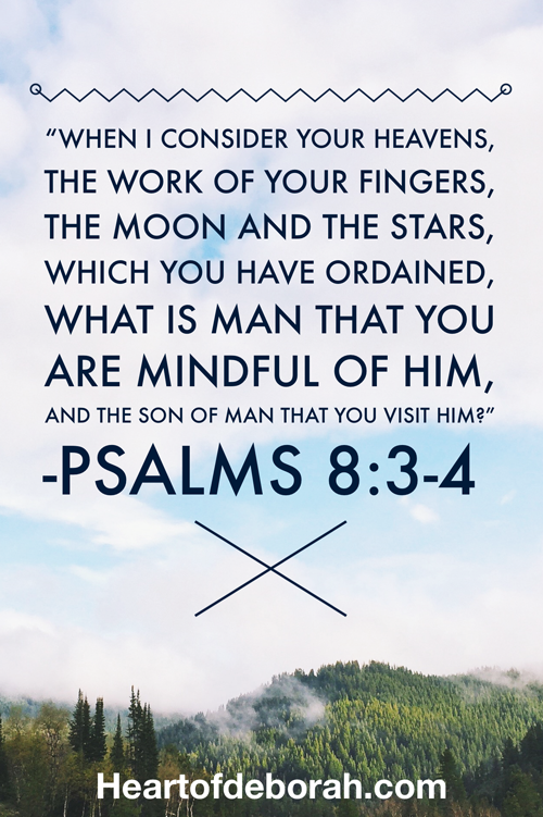 When I consider Your heavens, the work of Your fingers, The moon and the stars, which You have ordained, What is man that You are mindful of him, And the son of man that You visit him? Psalm 8:3-4