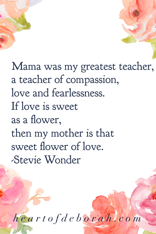 Mama was my greatest teacher, a teacher of compassion, love and fearlessness. If love is sweet as a flower, then my mother is that sweet flower of love. Stevie Wonder.  #motherhood #quote