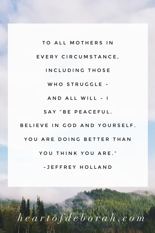 "To all mothers in every circumstance, including those who struggle - and all will - I say ""Be peaceful. Believe in God and yourself. You are doing better than you think you are."" Jeffrey Holland. #christianparenting #motherhood #momlife"