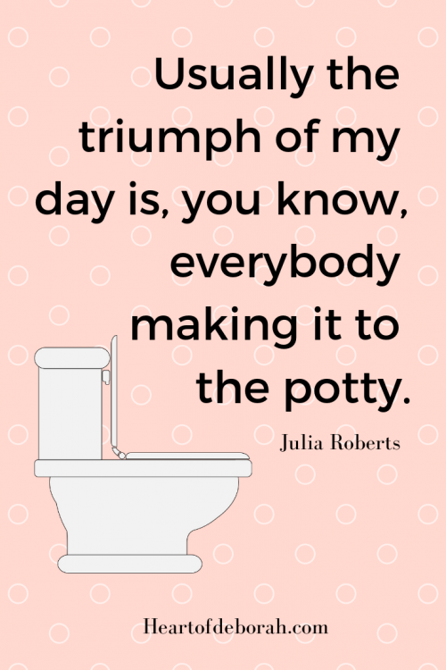 """Potty training quote from Julia Roberts """"Usually the trump of my day is, you know, everybody making it to the potty."""""""