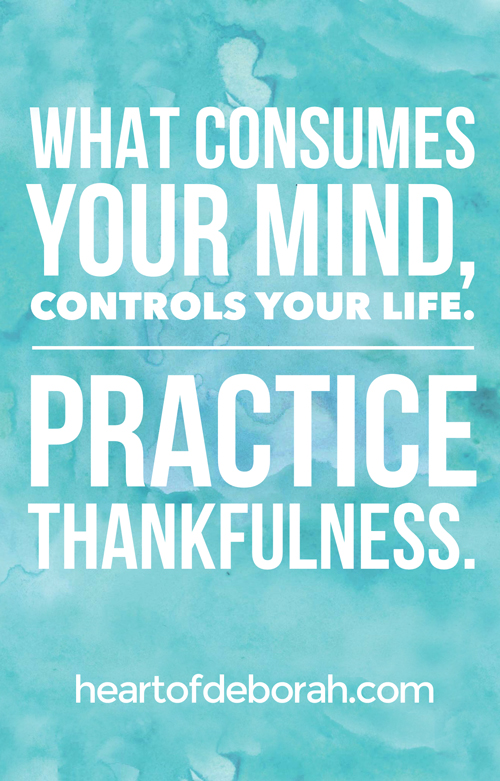 What consumes your mind controls your life. Be careful what you think! Practice thankfulness.