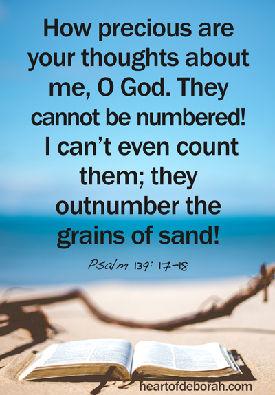 Psalm 139 How precious are your thoughts about me, O God. They cannot be numbered! I can't even count them; they outnumber the grains of sand! And when I wake up, you are still with me!