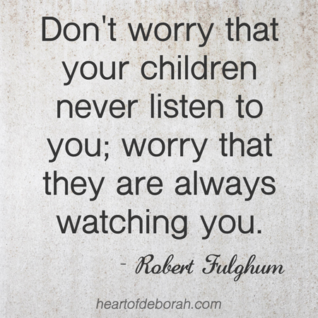 Don't worry that your children never listen to you; worry that they are always watching you. Robert Fulghum