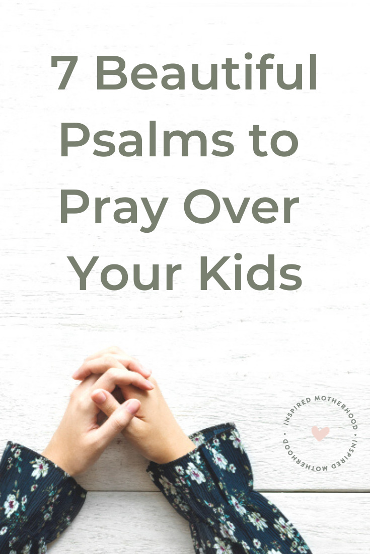 Prayer is so power as a parent. Here are 7 beautiful psalms and prayers to pray over your kids!