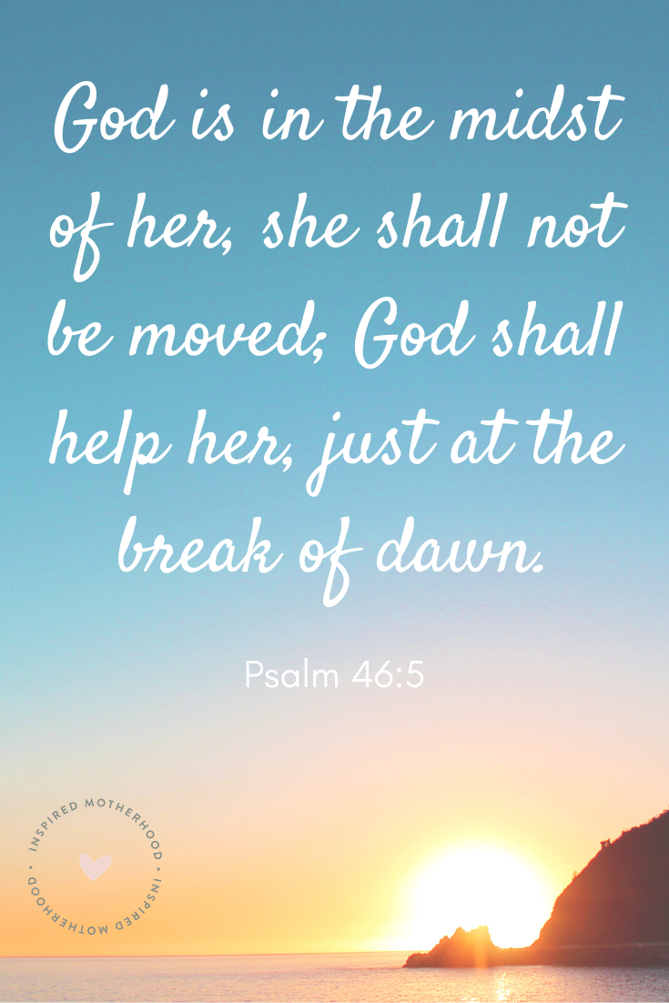 God is in the midst of her, she shall not be moved; God shall help her, just at the break of dawn. Psalm 46:5 Scripture to prayer over your children before bed.
