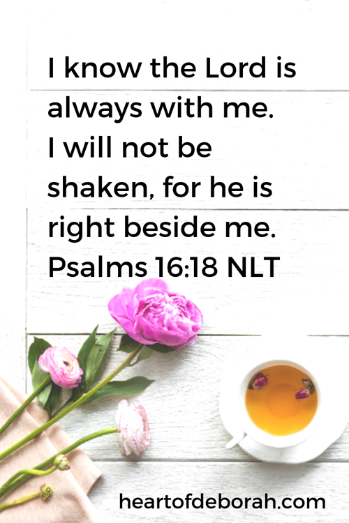 A prayer about God's faithfulness. I know the Lord is always with me. I will not be shaken, for he is right beside me. Psalms 16:8 NLT