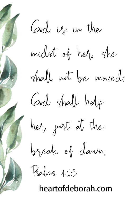 God is in the midst of her. She shall not be moved; God shall help her just at the break of dawn. Psalms 46:5 Scripture cards