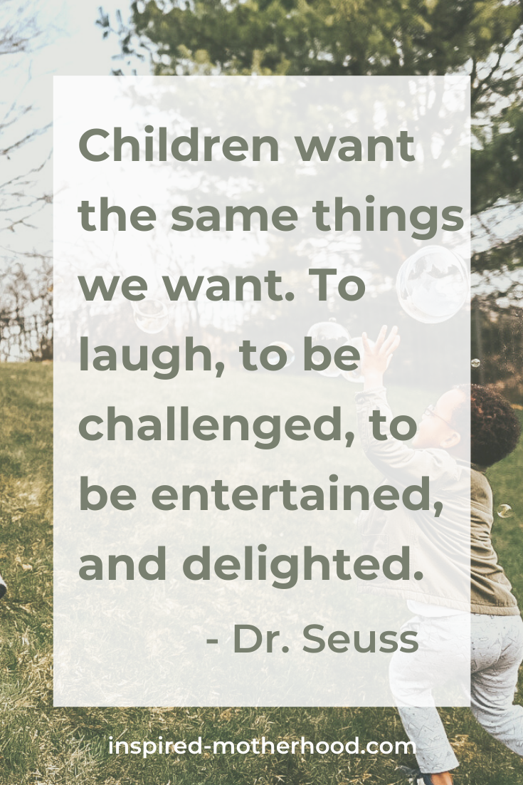 children want the same things we want. To laugh, to be challenged, to be entertained, and delighted. Dr. Seuss quote