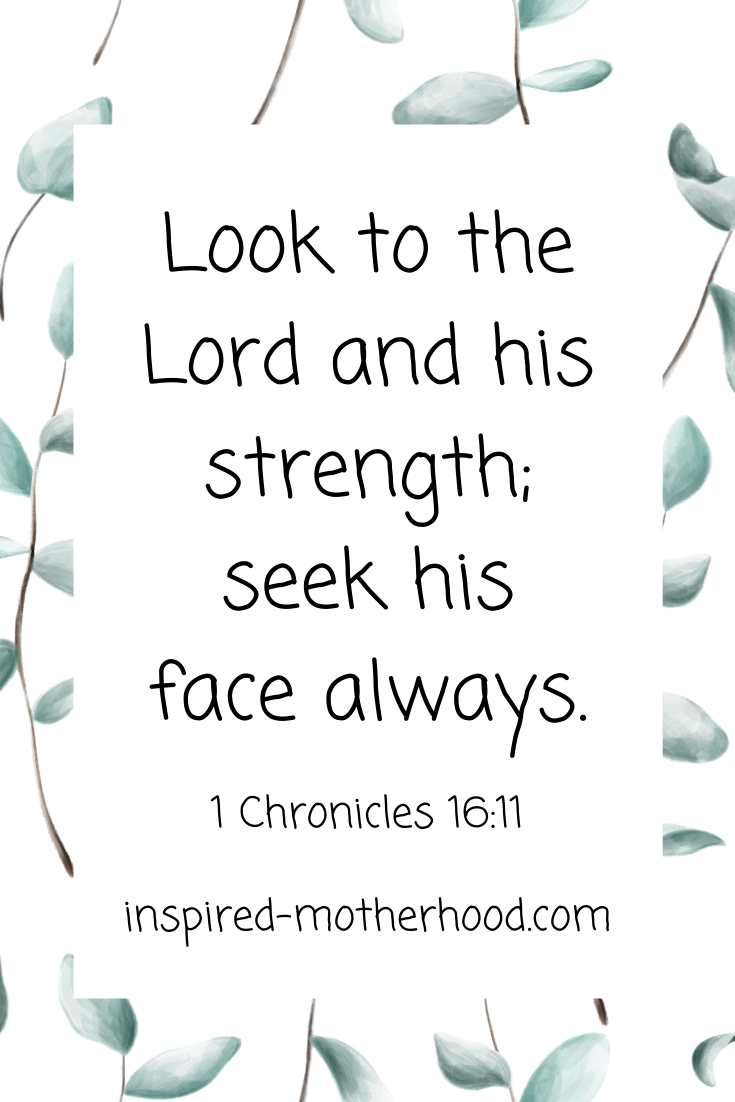 Look to the Lord and his strength; seek his face always. 1 Chronicles 16:11 Scripture on spending quality time with God.